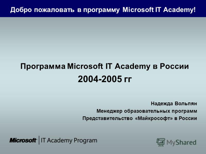 Добро пожаловать в программу Microsoft IT Academy! Программа Microsoft IT Academy в России 2004-2005 гг Надежда Вольпян Менеджер образовательных программ Представительство «Майкрософт» в России