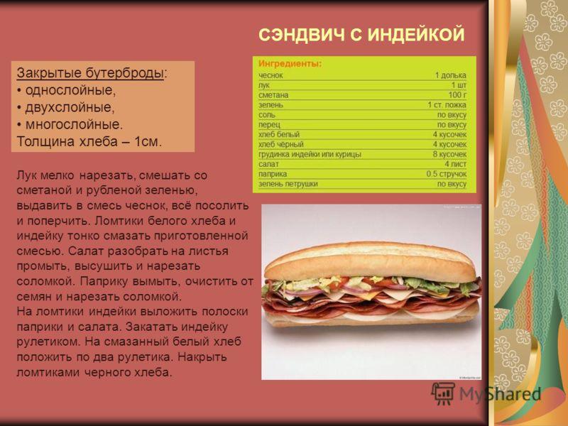 Закрытые бутерброды: однослойные, двухслойные, многослойные. Толщина хлеба – 1см. Лук мелко нарезать, смешать со сметаной и рубленой зеленью, выдавить в смесь чеснок, всё посолить и поперчить. Ломтики белого хлеба и индейку тонко смазать приготовленн