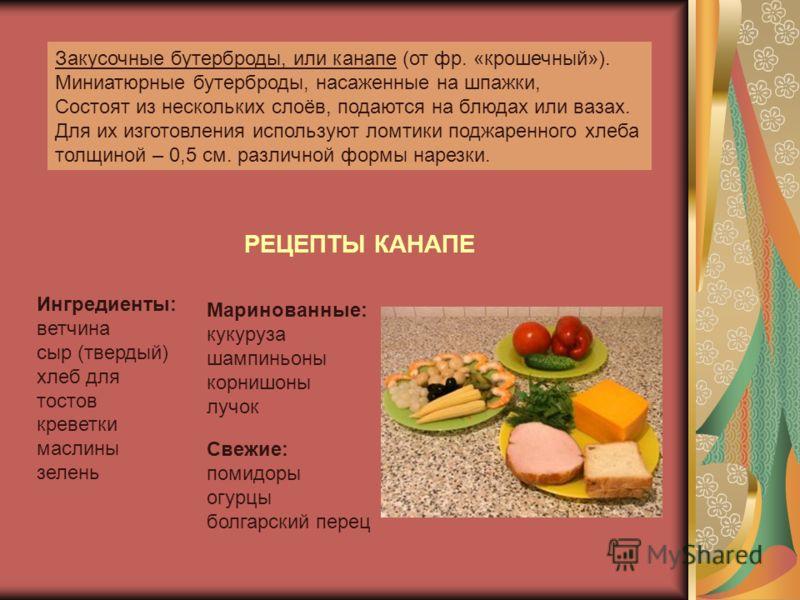 Закусочные бутерброды, или канапе (от фр. «крошечный»). Миниатюрные бутерброды, насаженные на шпажки, Состоят из нескольких слоёв, подаются на блюдах или вазах. Для их изготовления используют ломтики поджаренного хлеба толщиной – 0,5 см. различной фо