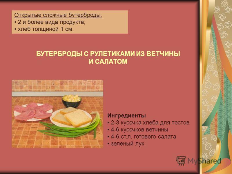Открытые сложные бутерброды: 2 и более вида продукта; хлеб толщиной 1 см. БУТЕРБРОДЫ С РУЛЕТИКАМИ ИЗ ВЕТЧИНЫ И САЛАТОМ Ингредиенты 2-3 кусочка хлеба для тостов 4-6 кусочков ветчины 4-6 ст.л. готового салата зеленый лук