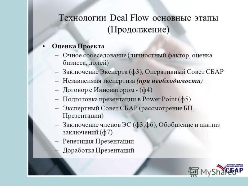 Технологии Deal Flow основные этапы (Продолжение) Оценка Проекта –Очное собеседование (личностный фактор, оценка бизнеса, долей) –Заключение Эксперта (ф3), Оперативный Совет СБАР –Независимая экспертиза (при необходимости) –Договор с Инноватором - (ф