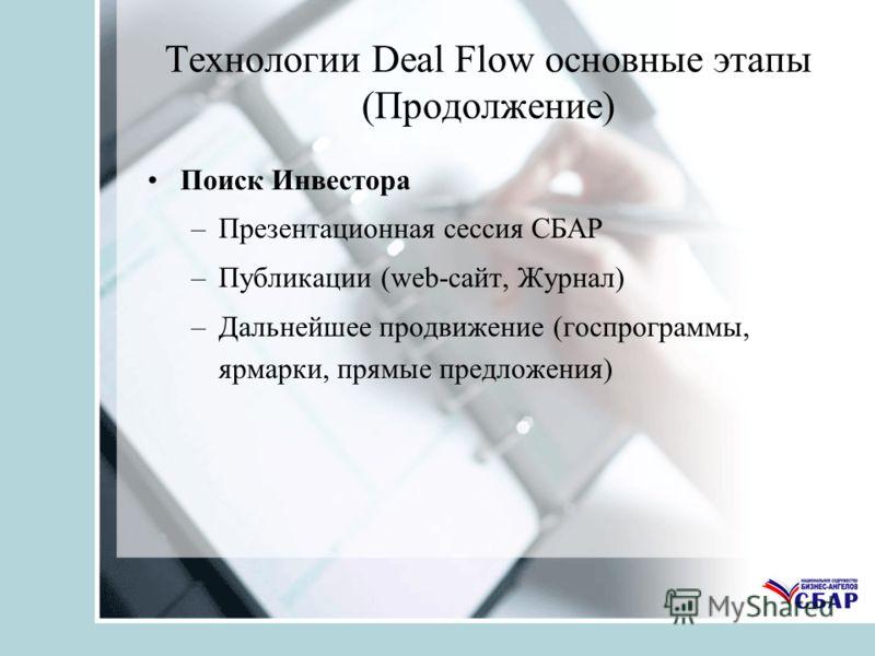 Технологии Deal Flow основные этапы (Продолжение) Поиск Инвестора –Презентационная сессия СБАР –Публикации (web-сайт, Журнал) –Дальнейшее продвижение (госпрограммы, ярмарки, прямые предложения)