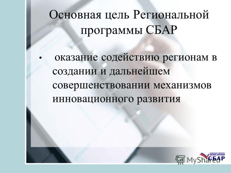 Основная цель Региональной программы СБАР оказание содействию регионам в создании и дальнейшем совершенствовании механизмов инновационного развития