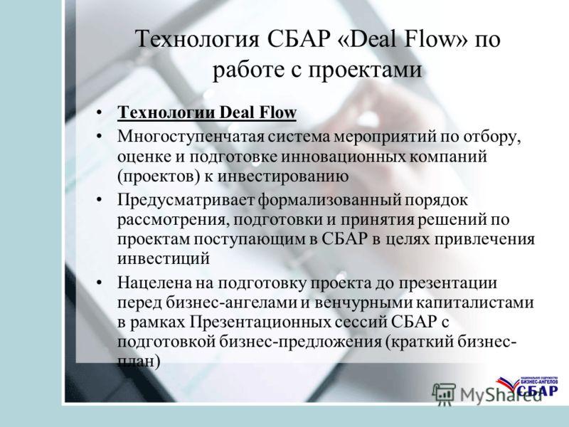 Технология СБАР «Deal Flow» по работе с проектами Технологии Deal Flow Многоступенчатая система мероприятий по отбору, оценке и подготовке инновационных компаний (проектов) к инвестированию Предусматривает формализованный порядок рассмотрения, подгот