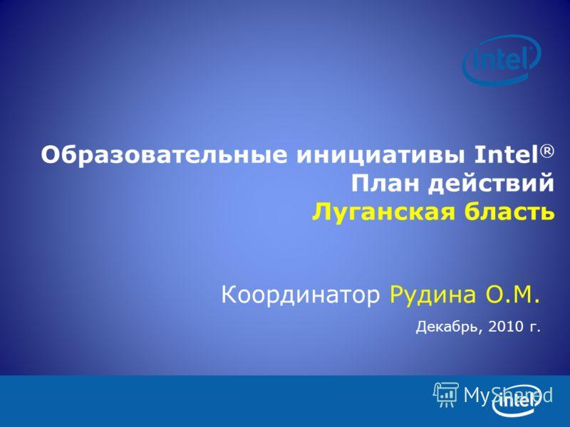 Образовательные инициативы Intel ® План действий Луганская бласть Координатор Рудина О.М. Декабрь, 2010 г.
