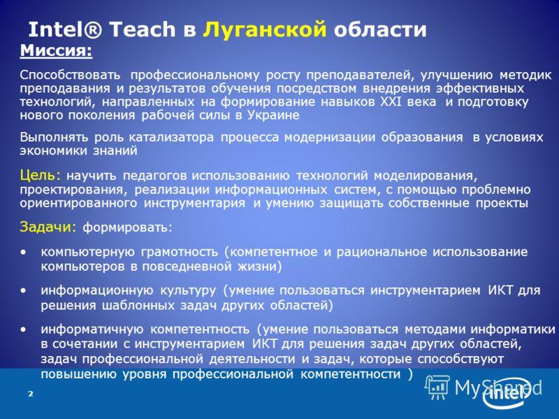 2 Intel® Teach в Луганской области Миссия: Способствовать профессиональному росту преподавателей, улучшению методик преподавания и результатов обучения посредством внедрения эффективных технологий, направленных на формирование навыков ХХI века и подг