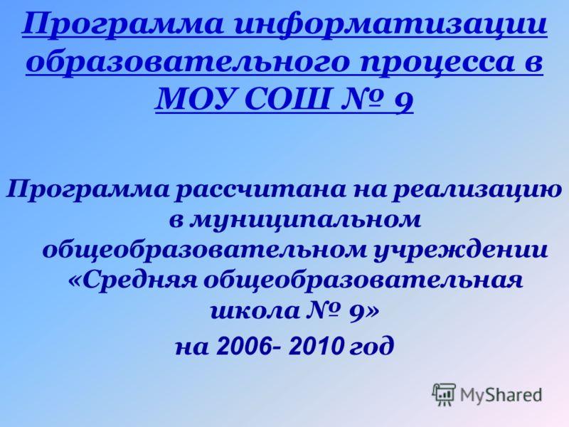 Программа информатизации образовательного процесса в МОУ СОШ 9 Программа рассчитана на реализацию в муниципальном общеобразовательном учреждении «Средняя общеобразовательная школа 9» на 2006 - 2010 год