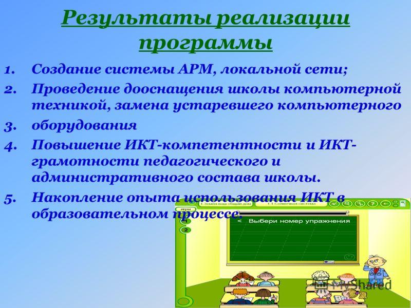 Результаты реализации программы 1.Создание системы АРМ, локальной сети; 2.Проведение дооснащения школы компьютерной техникой, замена устаревшего компьютерного 3.оборудования 4.Повышение ИКТ-компетентности и ИКТ- грамотности педагогического и админист