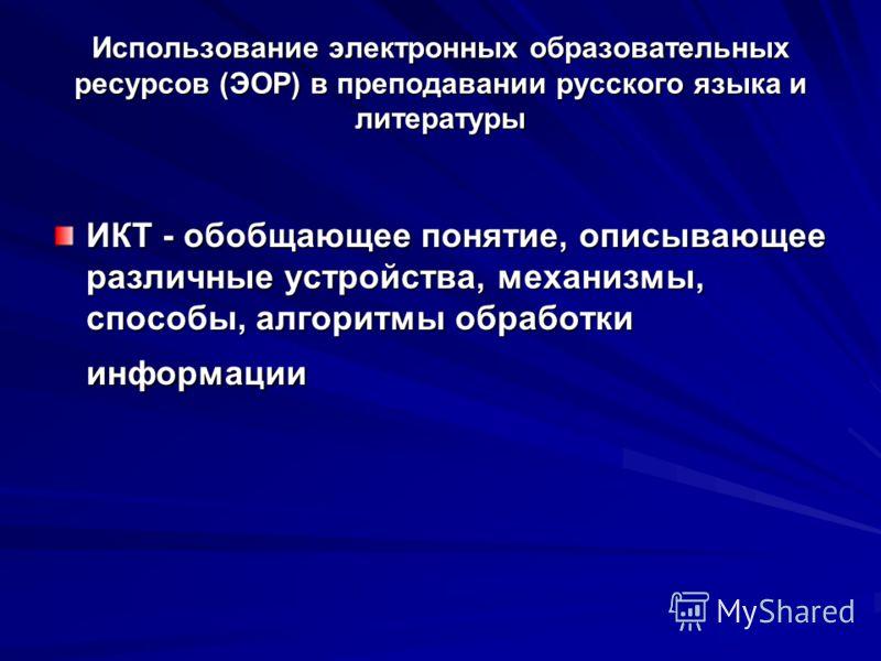 Использование электронных образовательных ресурсов (ЭОР) в преподавании русского языка и литературы ИКТ - обобщающее понятие, описывающее различные устройства, механизмы, способы, алгоритмы обработки информации