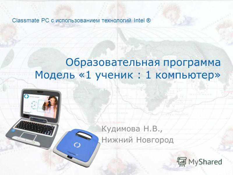 Classmate PC с использованием технологий Intel ® Образовательная программа Модель «1 ученик : 1 компьютер» Кудимова Н.В., Нижний Новгород