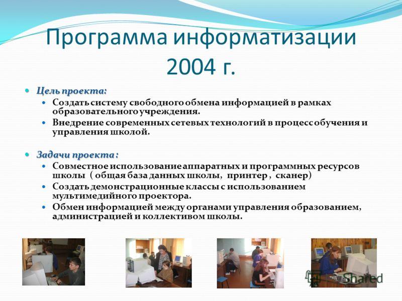 Программа информатизации 2004 г. Цель проекта: Цель проекта: Создать систему свободного обмена информацией в рамках образовательного учреждения. Внедрение современных сетевых технологий в процесс обучения и управления школой. Задачи проекта : Задачи