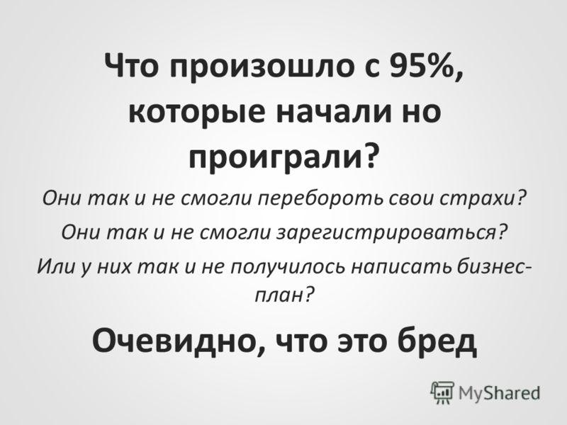 Что произошло с 95%, которые начали но проиграли? Они так и не смогли перебороть свои страхи? Они так и не смогли зарегистрироваться? Или у них так и не получилось написать бизнес- план? Очевидно, что это бред