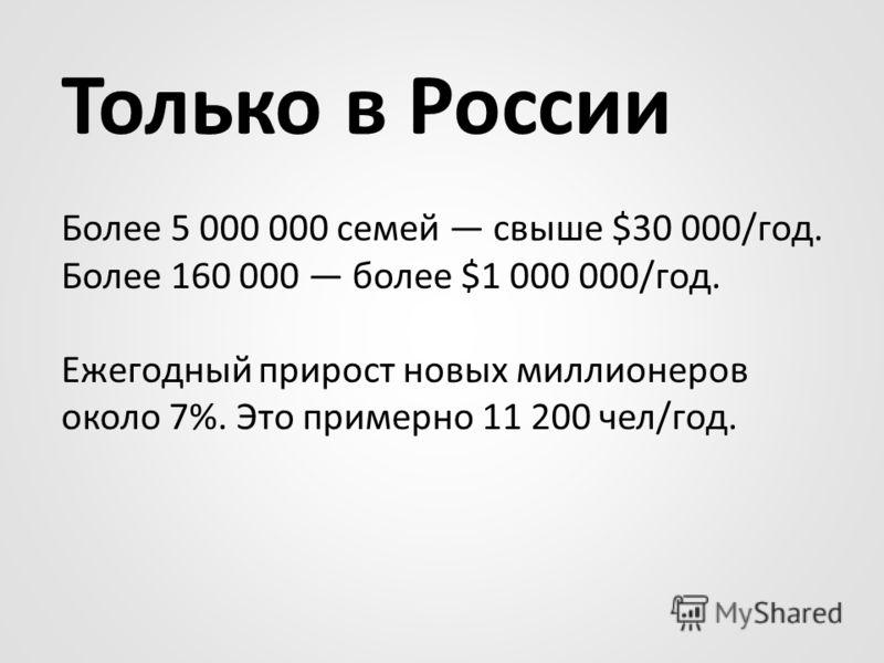 Только в России Более 5 000 000 семей свыше $30 000/год. Более 160 000 более $1 000 000/год. Ежегодный прирост новых миллионеров около 7%. Это примерно 11 200 чел/год.