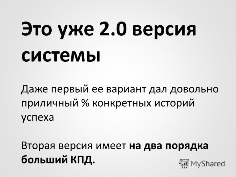 Это уже 2.0 версия системы Даже первый ее вариант дал довольно приличный % конкретных историй успеха Вторая версия имеет на два порядка больший КПД.