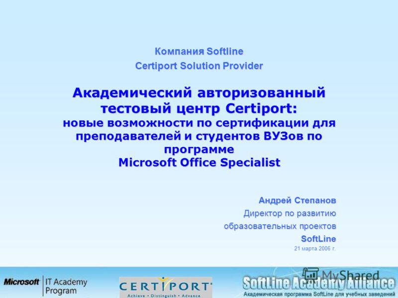 Компания Softline Certiport Solution Provider Академический авторизованный тестовый центр Certiport: новые возможности по сертификации для преподавателей и студентов ВУЗов по программе Microsoft Office Specialist Академический авторизованный тестовый