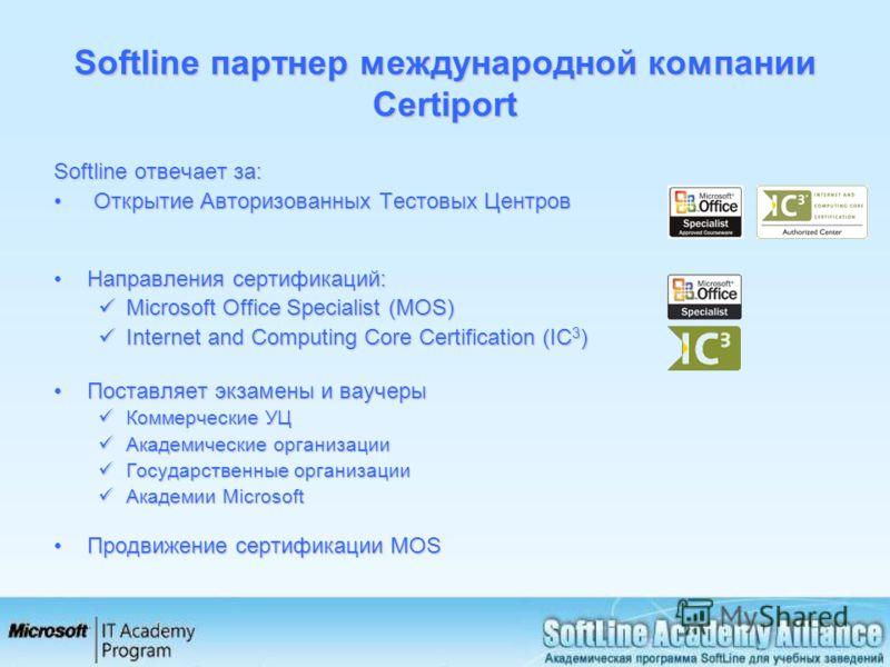 Softline партнер международной компании Certiport Softline отвечает за: Открытие Авторизованных Тестовых Центров Открытие Авторизованных Тестовых Центров Направления сертификаций:Направления сертификаций: Microsoft Office Specialist (MOS) Microsoft O