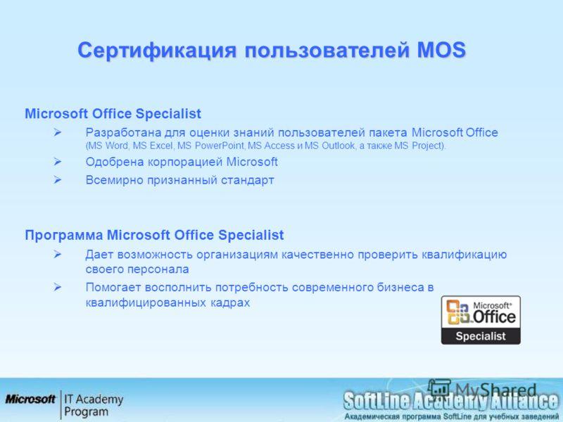 Сертификация пользователей MOS Microsoft Office Specialist Разработана для оценки знаний пользователей пакета Microsoft Office (MS Word, MS Excel, MS PowerPoint, MS Access и MS Outlook, а также MS Project). Одобрена корпорацией Microsoft Всемирно при