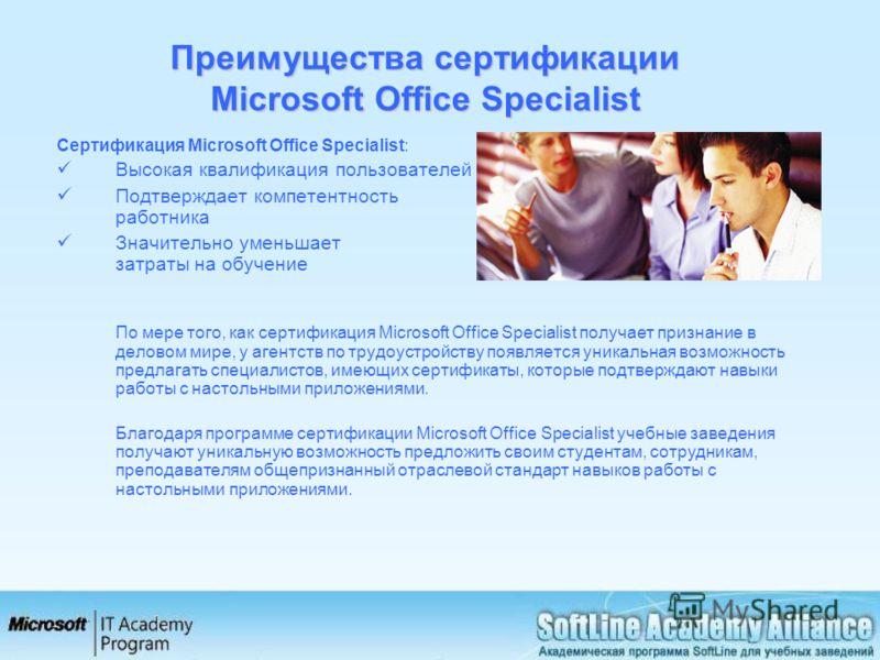 Преимущества сертификации Microsoft Office Specialist Сертификация Microsoft Office Specialist: Высокая квалификация пользователей Подтверждает компетентность работника Значительно уменьшает затраты на обучение По мере того, как сертификация Microsof