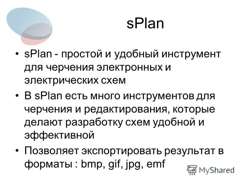 sPlan sPlan - простой и удобный инструмент для черчения электронных и электрических схем В sPlan есть много инструментов для черчения и редактирования, которые делают разработку схем удобной и эффективной Позволяет экспортировать результат в форматы