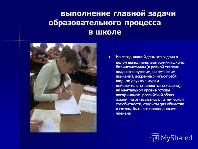 выполнение главной задачи образовательного процесса в школе выполнение главной задачи образовательного процесса в школе На сегодняшний день эта задача в целом выполнена: выпускники школы билингвистичны (в равной степени владеют и русским, и армянским