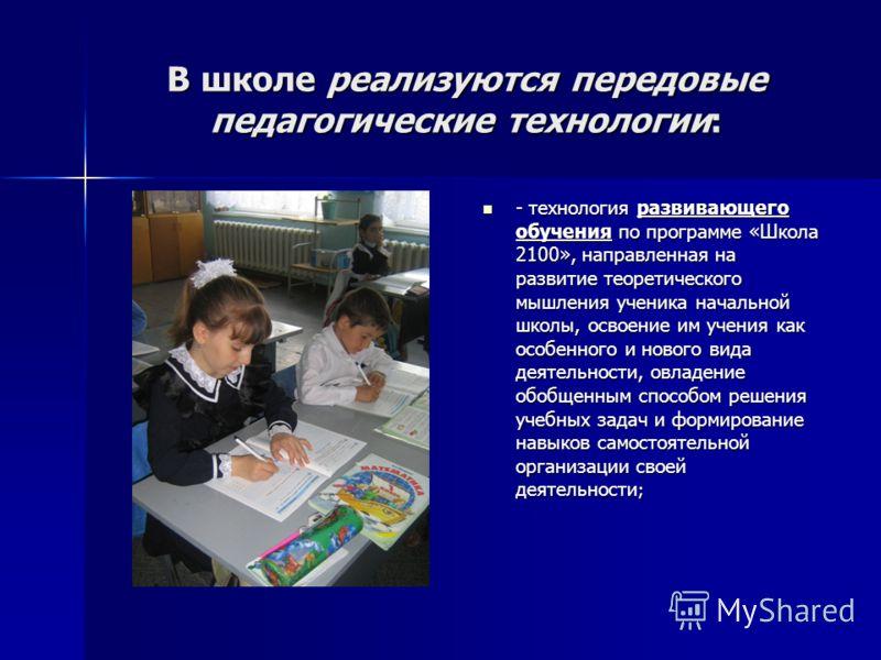 В школе реализуются передовые педагогические технологии: - технология развивающего обучения по программе «Школа 2100», направленная на развитие теоретического мышления ученика начальной школы, освоение им учения как особенного и нового вида деятельно