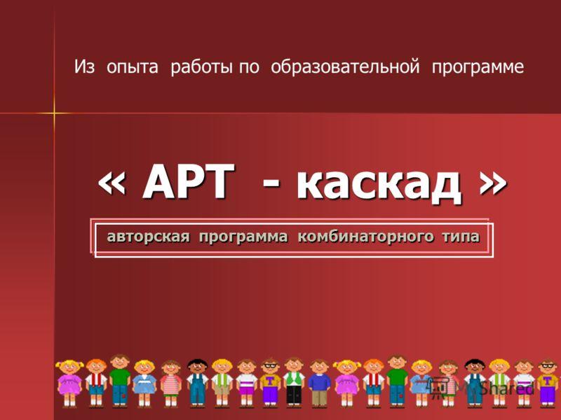 « АРТ - каскад » авторская программа комбинаторного типа Из опыта работы по образовательной программе