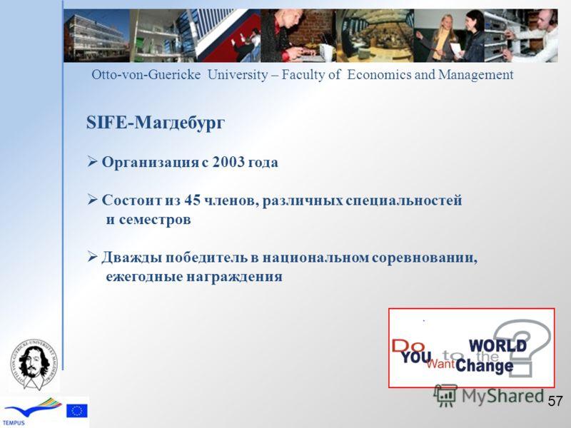 Otto-von-Guericke University – Faculty of Economics and Management SIFE-Магдебург Oрганизация с 2003 года Cостоит из 45 членов, различных специальностей и семестров Дважды победитель в национальном соревновании, ежегодные награждения 57