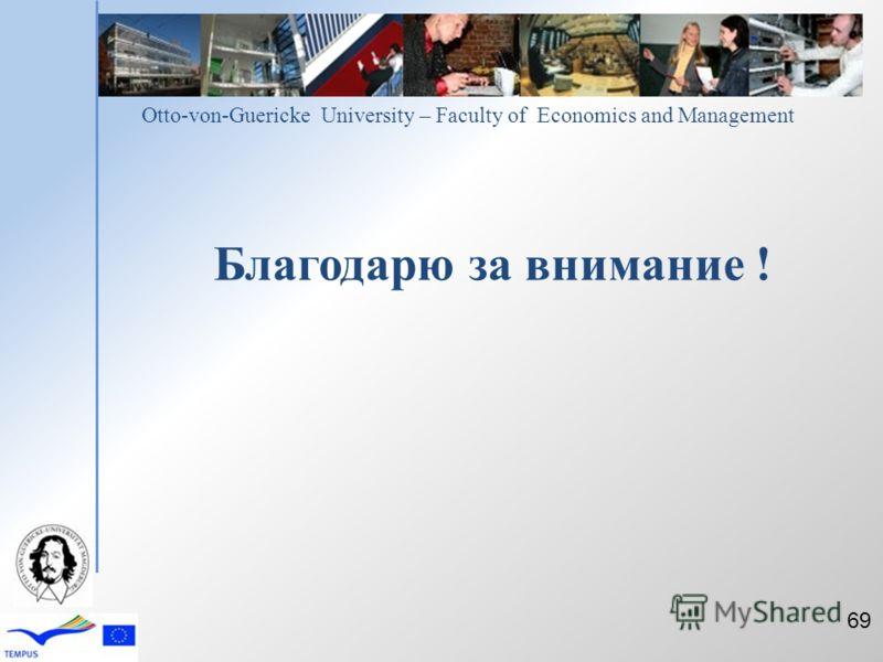 Otto-von-Guericke University – Faculty of Economics and Management Благодарю за внимание ! 69