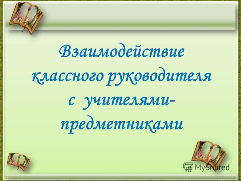 Взаимодействие классного руководителя с учителями- предметниками http://aida.ucoz.ru