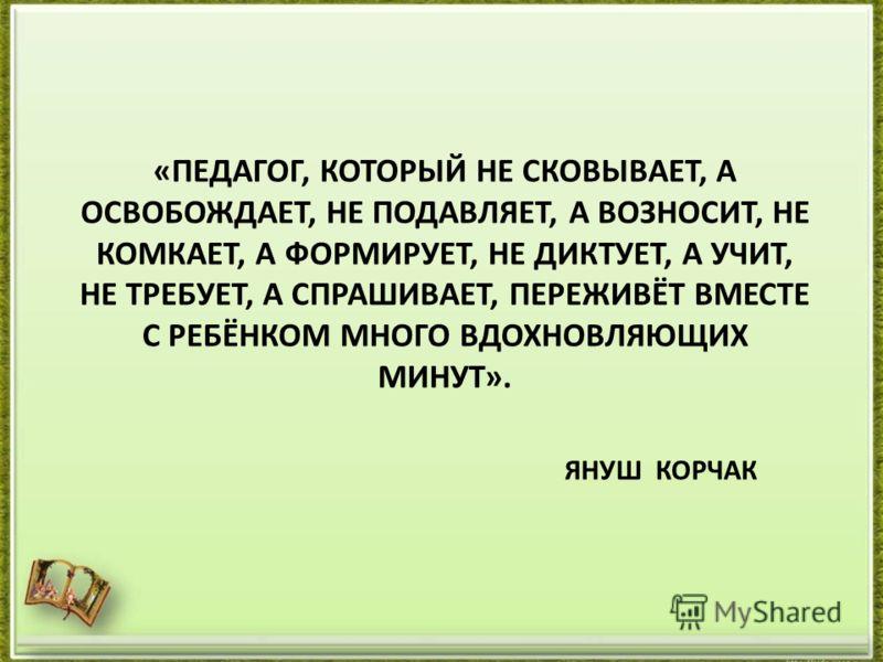 «ПЕДАГОГ, КОТОРЫЙ НЕ СКОВЫВАЕТ, А ОСВОБОЖДАЕТ, НЕ ПОДАВЛЯЕТ, А ВОЗНОСИТ, НЕ КОМКАЕТ, А ФОРМИРУЕТ, НЕ ДИКТУЕТ, А УЧИТ, НЕ ТРЕБУЕТ, А СПРАШИВАЕТ, ПЕРЕЖИВЁТ ВМЕСТЕ С РЕБЁНКОМ МНОГО ВДОХНОВЛЯЮЩИХ МИНУТ». ЯНУШ КОРЧАК