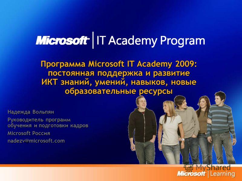 Программа Microsoft IT Academy 2009: постоянная поддержка и развитие ИКТ знаний, умений, навыков, новые образовательные ресурсы Надежда Вольпян Руководитель программ обучения и подготовки кадров Microsoft Россия nadezv@microsoft.com
