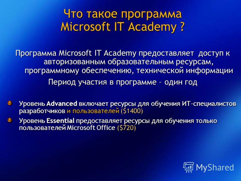 Что такое программа Microsoft IT Academy ? Программа Microsoft IT Academy предоставляет доступ к авторизованным образовательным ресурсам, программному обеспечению, технической информации Период участия в программе – один год Уровень Advanced включает
