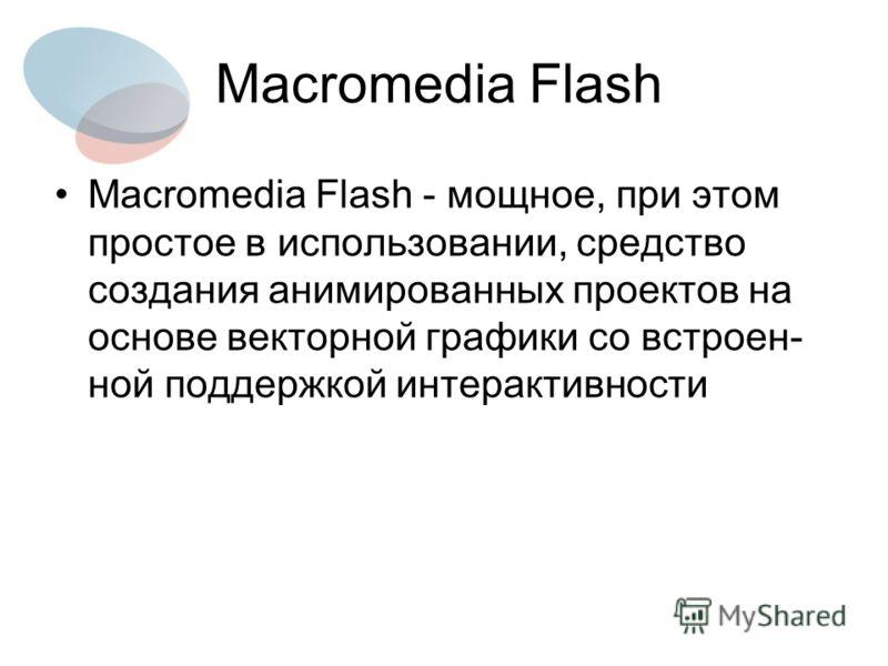 Macromedia Flash Macromedia Flash - мощное, при этом простое в использовании, средство создания анимированных проектов на основе векторной графики со встроен- ной поддержкой интерактивности