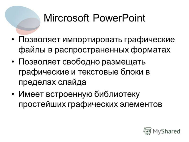 Mircrosoft PowerPoint Позволяет импортировать графические файлы в распространенных форматах Позволяет свободно размещать графические и текстовые блоки в пределах слайда Имеет встроенную библиотеку простейших графических элементов