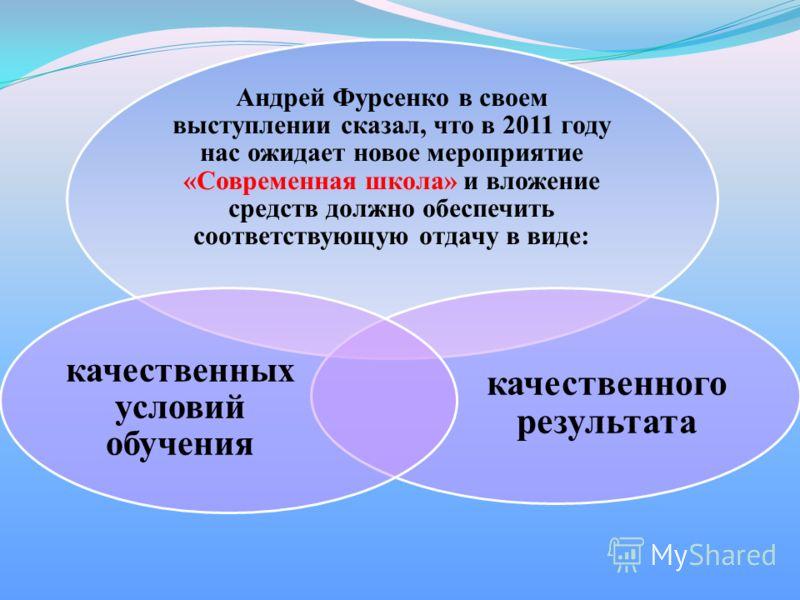 Андрей Фурсенко в своем выступлении сказал, что в 2011 году нас ожидает новое мероприятие «Современная школа» и вложение средств должно обеспечить соответствующую отдачу в виде: качественного результата качественных условий обучения