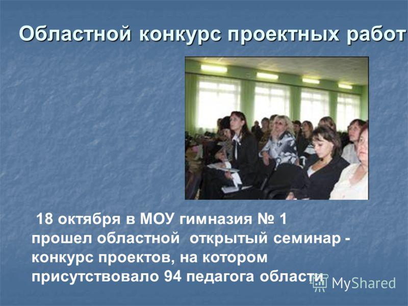 Областной конкурс проектных работ 18 октября в МОУ гимназия 1 прошел областной открытый семинар - конкурс проектов, на котором присутствовало 94 педагога области