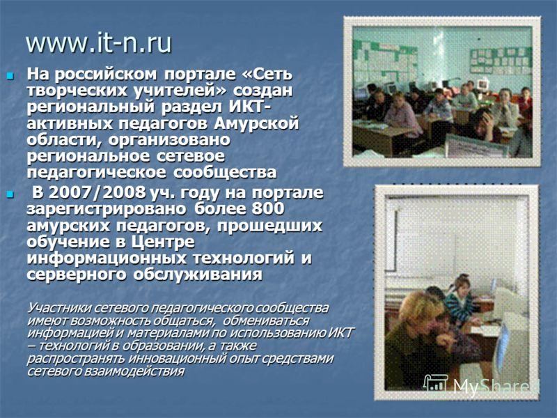 www.it-n.ru На российском портале «Сеть творческих учителей» создан региональный раздел ИКТ- активных педагогов Амурской области, организовано региональное сетевое педагогическое сообщества На российском портале «Сеть творческих учителей» создан реги