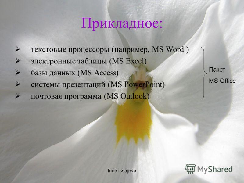 Inna Issajeva Прикладное: текстовые процессоры (например, MS Word ) электронные таблицы (MS Excel) базы данных (MS Access) системы презентаций (MS PowerPoint) почтовая программа (MS Outlook) Пакет MS Office