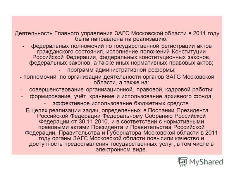 Деятельность Главного управления ЗАГС Московской области в 2011 году была направлена на реализацию: -федеральных полномочий по государственной регистрации актов гражданского состояния, исполнение положений Конституции Российской Федерации, федеральны