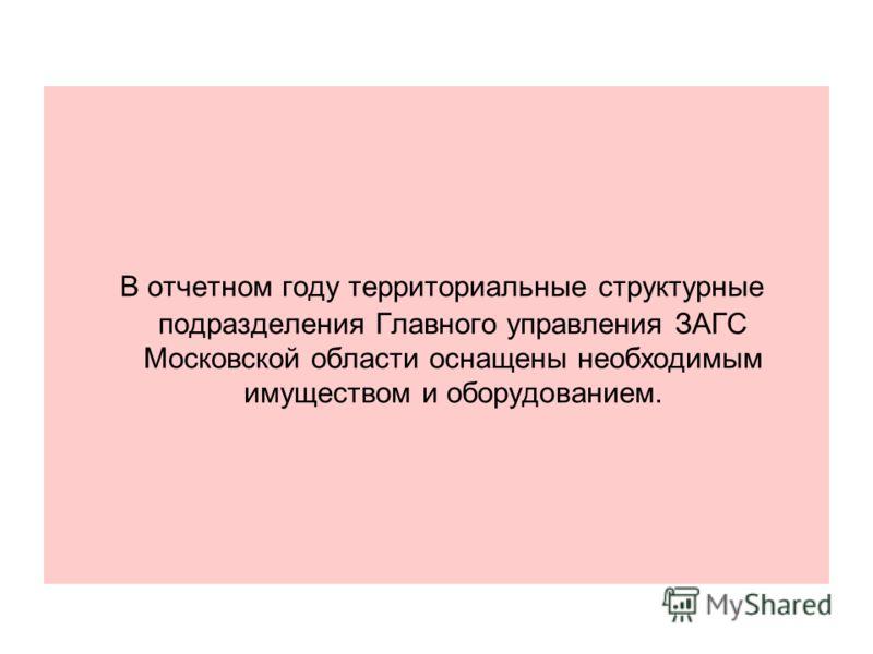 В отчетном году территориальные структурные подразделения Главного управления ЗАГС Московской области оснащены необходимым имуществом и оборудованием.