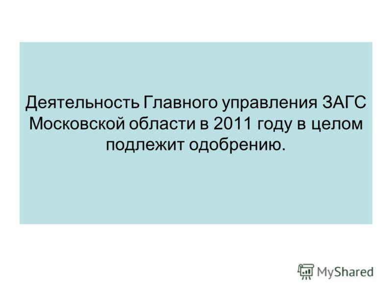 Деятельность Главного управления ЗАГС Московской области в 2011 году в целом подлежит одобрению.