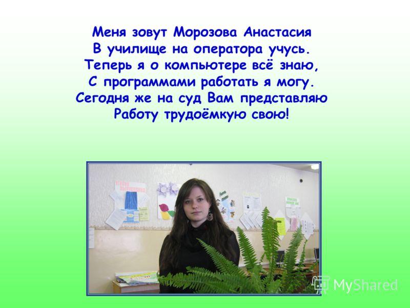 Меня зовут Морозова Анастасия В училище на оператора учусь. Теперь я о компьютере всё знаю, С программами работать я могу. Сегодня же на суд Вам представляю Работу трудоёмкую свою!