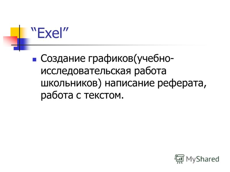 Exel Создание графиков(учебно- исследовательская работа школьников) написание реферата, работа с текстом.
