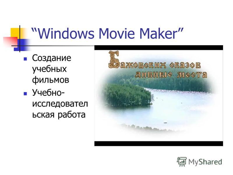 Windows Movie Maker Создание учебных фильмов Учебно- исследовател ьская работа
