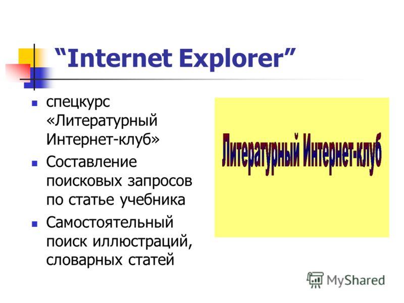 Internet Explorer спецкурс «Литературный Интернет-клуб» Составление поисковых запросов по статье учебника Самостоятельный поиск иллюстраций, словарных статей