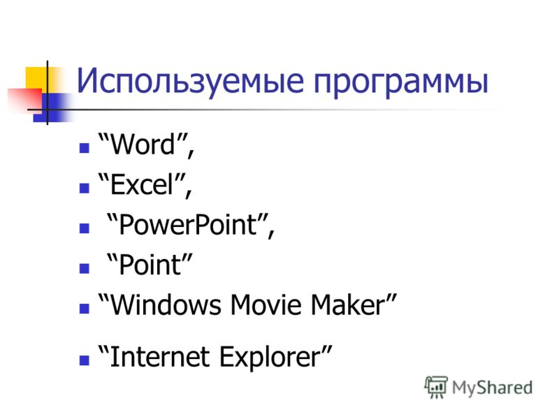 Используемые программы Word, Excel, PowerPoint, Point Windows Movie Maker Internet Explorer