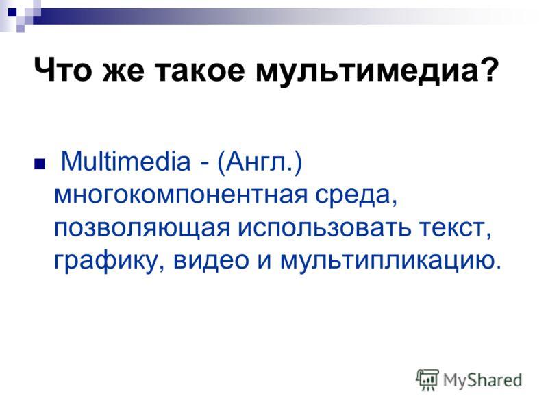 Что же такое мультимедиа? Multimedia - (Англ.) многокомпонентная среда, позволяющая использовать текст, графику, видео и мультипликацию.