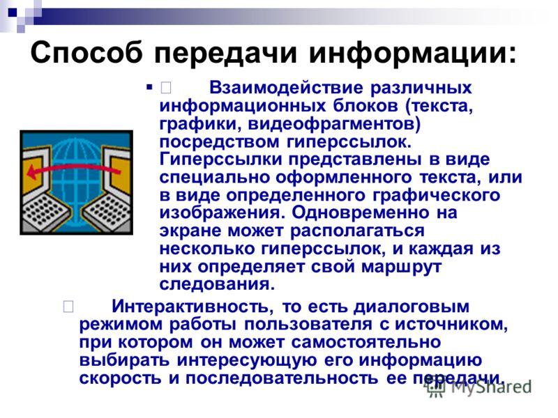 Способ передачи информации: Взаимодействие различных информационных блоков (текста, графики, видеофрагментов) посредством гиперссылок. Гиперссылки представлены в виде специально оформленного текста, или в виде определенного графического изображения.