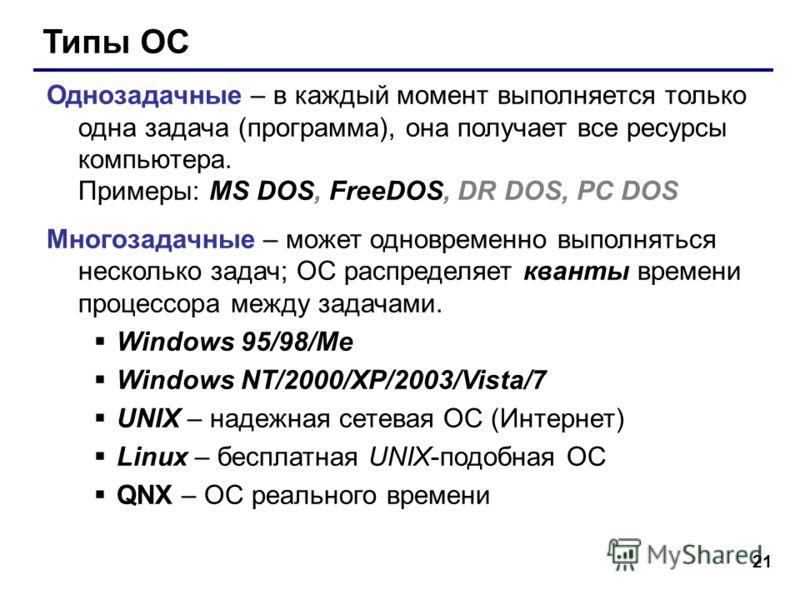 21 Типы ОС Однозадачные – в каждый момент выполняется только одна задача (программа), она получает все ресурсы компьютера. Примеры: MS DOS, FreeDOS, DR DOS, PC DOS Многозадачные – может одновременно выполняться несколько задач; ОС распределяет кванты