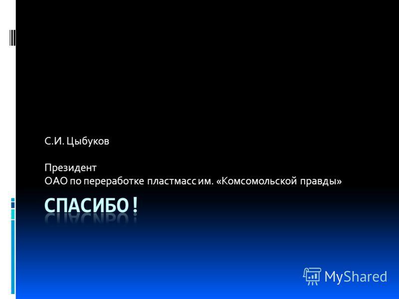 С.И. Цыбуков Президент ОАО по переработке пластмасс им. «Комсомольской правды»